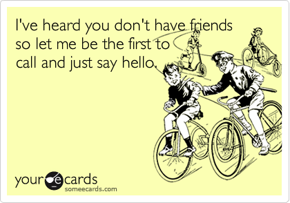 I've heard you don't have friends