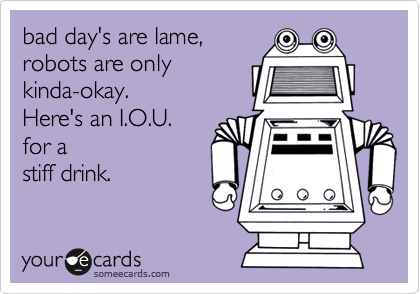 bad day's are lame,robots are onlykinda-okay. Here's an I.O.U.for a stiff drink.