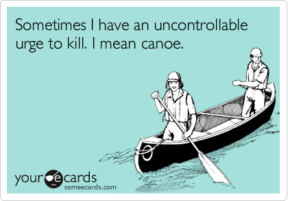 Sometimes I have an uncontrollable urge to kill. I mean canoe.