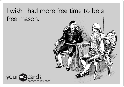 I wish I had more free time to be a free mason.