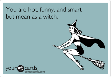 You are hot, funny, and smart but mean as a witch.