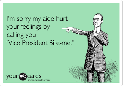 """I'm sorry my aide hurt your feelings by calling you """"Vice President Bite-me."""""""