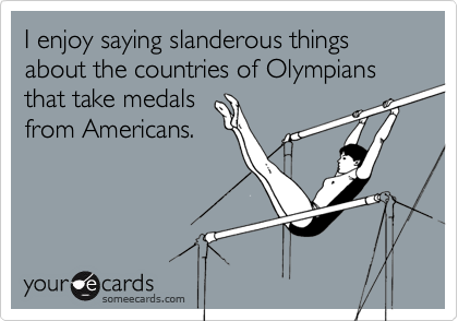 I enjoy saying slanderous things about the countries of Olympians that take medals