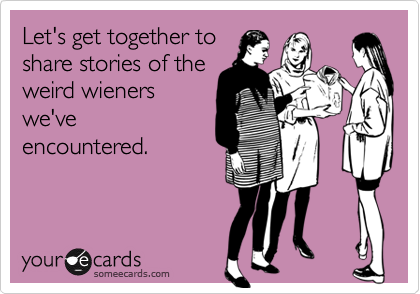 Let's get together toshare stories of theweird wienerswe'veencountered.