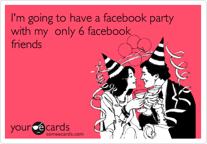 I'm going to have a facebook party with my  only 6 facebookfriends
