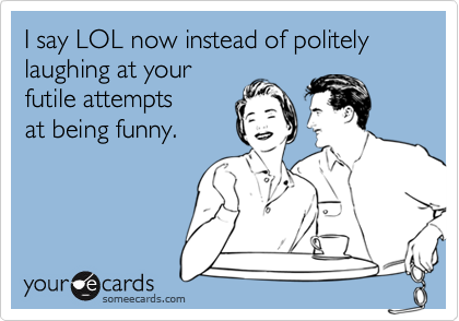 I say LOL now instead of politely laughing at your
