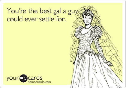 You're the best gal a guycould ever settle for.
