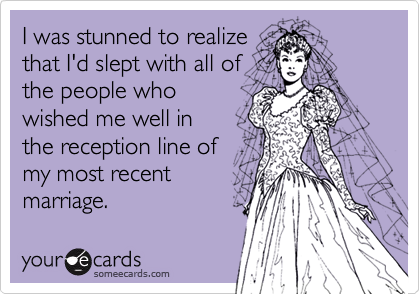 I was stunned to realizethat I'd slept with all ofthe people whowished me well inthe reception line ofmy most recentmarriage.