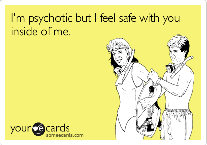 I'm psychotic but I feel safe with you inside of me.