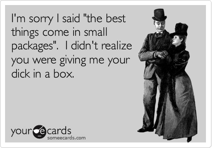 "I'm sorry I said ""the best things come in small packages"".  I didn't realize you were giving me your dick in a box."