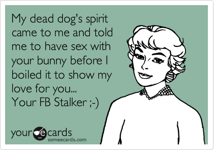 My dead dog's spirit came to me and told me to have sex with your bunny before I boiled it to show my love for you... Your FB Stalker ;-%29