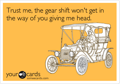 Trust me, the gear shift won't get in the way of you giving me head.