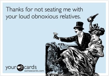 Thanks for not seating me with your loud obnoxious relatives.