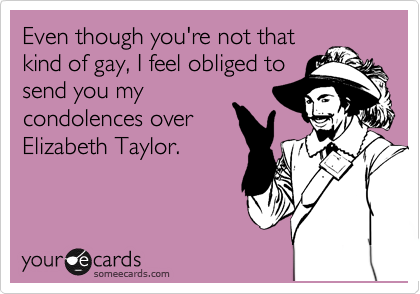 Even though you're not that kind of gay, I feel obliged to send you my condolences over Elizabeth Taylor.