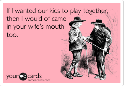 If I wanted our kids to play together, then I would of came in your wife's mouth too.