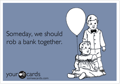Someday, we shouldrob a bank together.
