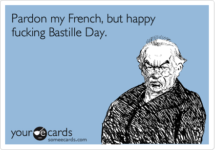 Pardon my French, but happy fucking Bastille Day.