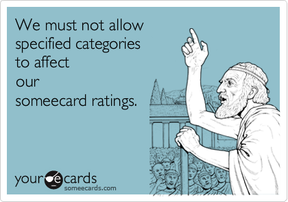 We must not allowspecified categoriesto affectoursomeecard ratings.
