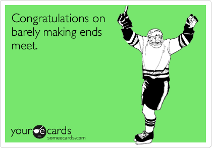 Congratulations onbarely making endsmeet.