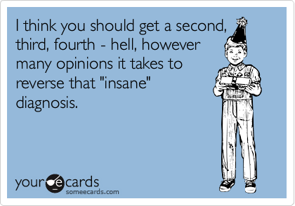 """I think you should get a second,third, fourth - hell, howevermany opinions it takes toreverse that """"insane""""diagnosis."""
