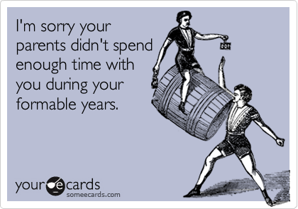 I'm sorry yourparents didn't spendenough time withyou during yourformable years.