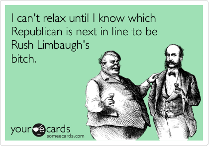 I can't relax until I know which Republican is next in line to be Rush Limbaugh'sbitch.