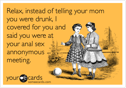 Relax, instead of telling your mom you were drunk, I