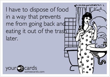 I have to dispose of food in a way that prevents me from going back and  eating it out of the trash later.