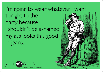 I'm going to wear whatever I want tonight to theparty becauseI shouldn't be ashamedmy ass looks this goodin jeans.