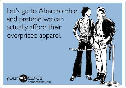Let's go to Abercrombieand pretend we canactually afford theiroverpriced apparel.