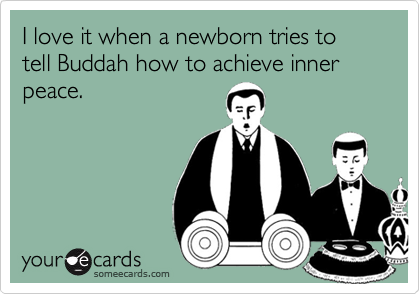 I love it when a newborn tries to tell Buddah how to achieve inner peace.