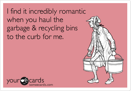 I find it incredibly romantic when you haul the garbage & recycling bins to the curb for me.