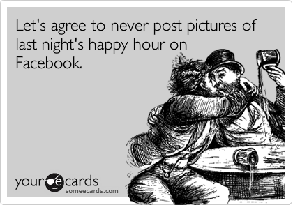 Let's agree to never post pictures of last night's happy hour on