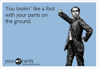You lookin' like a fool with your pants on the ground.