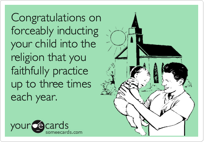 Congratulations on forceably inducting  your child into the religion that you faithfully practice up to three times each year.