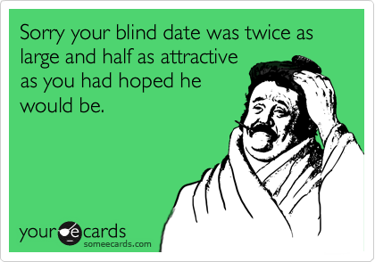 Sorry your blind date was twice as large and half as attractive