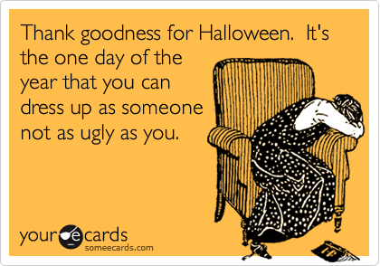 Thank goodness for Halloween.  It's the one day of theyear that you candress up as someonenot as ugly as you.