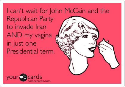 I can't wait for John McCain and the Republican Partyto invade IranAND my vaginain just onePresidential term.
