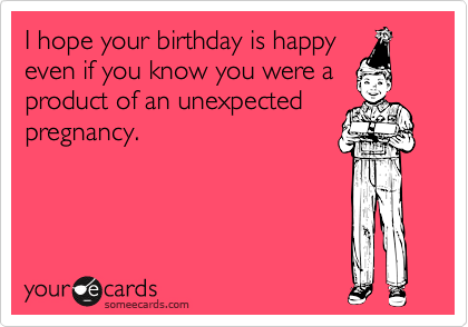 I hope your birthday is happy even if you know you were a product of an unexpected pregnancy.