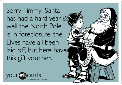 Sorry Timmy, Santa has had a hard year & well the North Pole is in foreclosure, the Elves have all been laid off, but here have this gift voucher.