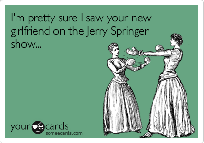 I'm pretty sure I saw your new girlfriend on the Jerry Springer show...