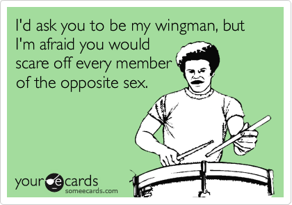 I'd ask you to be my wingman, but I'm afraid you would