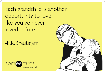 Each grandchild is another opportunity to love like you've never loved before.  -E.K.Brautigam