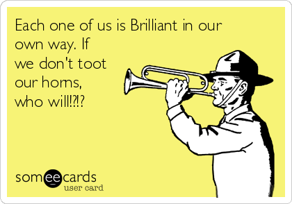Each one of us is Brilliant in our own way. If we don't toot our horns, who will!?!?