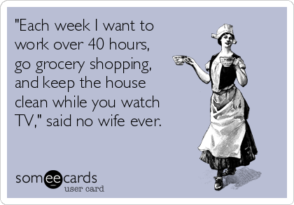 """Each week I want to work over 40 hours, go grocery shopping, and keep the house clean while you watch TV,"" said no wife ever."