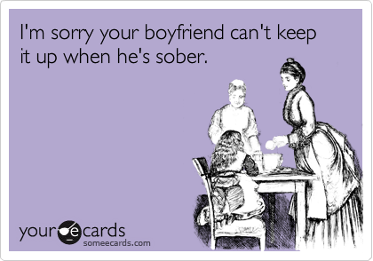 I'm sorry your boyfriend can't keep it up when he's sober.