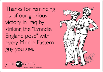 "Thanks for reminding us of our glorious victory in Iraq by striking the ""Lynndie England pose"" with every Middle Eastern guy you see."