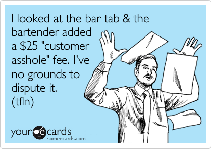 """I looked at the bar tab & the bartender added a %2425 """"customer asshole"""" fee. I've  no grounds to dispute it.  (tfln)"""
