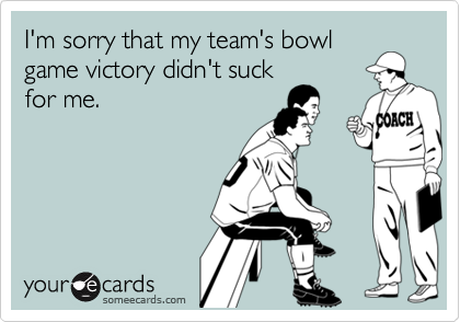 I'm sorry that my team's bowl game victory didn't suck for me.