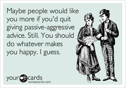 Maybe people would like you more if you'd quit giving passive-aggressive advice. Still. You should do whatever makes you happy. I guess.